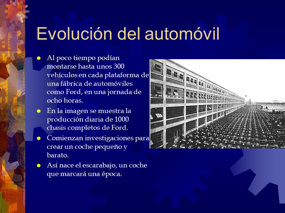 Evolución del automóvil Al poco tiempo podían montarse hasta unos 300 vehículos en cada plataforma de una fábrica de automóviles como Ford, en una jor