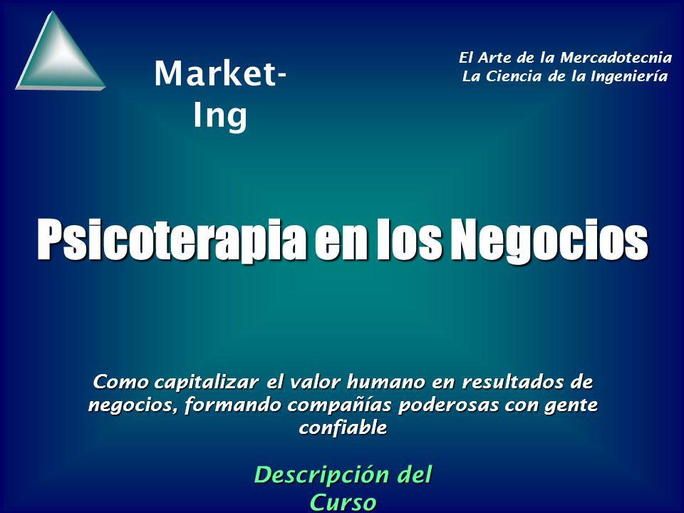 Market- Ing El Arte de la Mercadotecnia La Ciencia de la Ingeniería Psicoterapia en los Negocios Como capitalizar el valor humano en resultados de negocios, formando compañías poderosas con gente confiable Descripción del Curso
