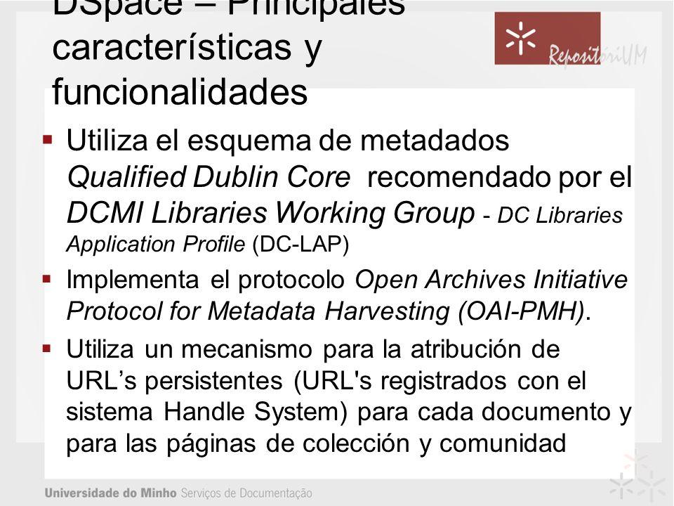 DSpace – Principales características y funcionalidades Utiliza el esquema de metadados Qualified Dublin Core recomendado por el DCMI Libraries Working Group - DC Libraries Application Profile (DC-LAP) Implementa el protocolo Open Archives Initiative Protocol for Metadata Harvesting (OAI-PMH).