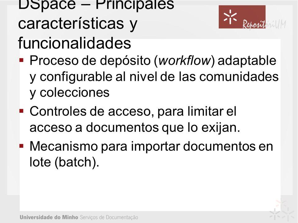 DSpace – Principales características y funcionalidades Proceso de depósito (workflow) adaptable y configurable al nivel de las comunidades y colecciones Controles de acceso, para limitar el acceso a documentos que lo exijan.