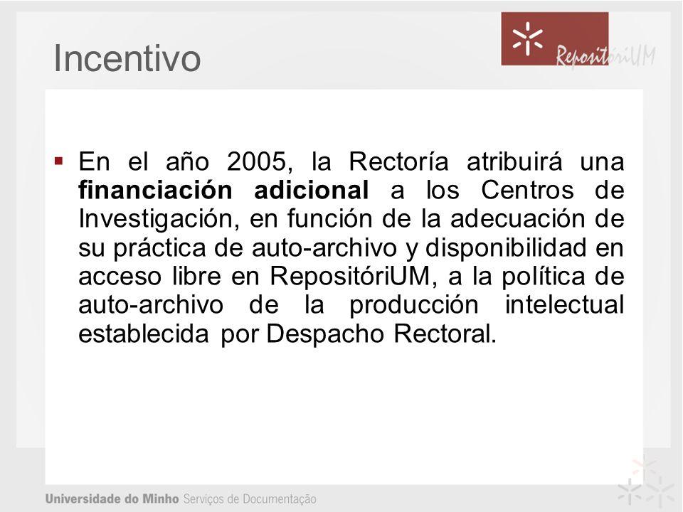 Incentivo En el año 2005, la Rectoría atribuirá una financiación adicional a los Centros de Investigación, en función de la adecuación de su práctica de auto-archivo y disponibilidad en acceso libre en RepositóriUM, a la política de auto-archivo de la producción intelectual establecida por Despacho Rectoral.