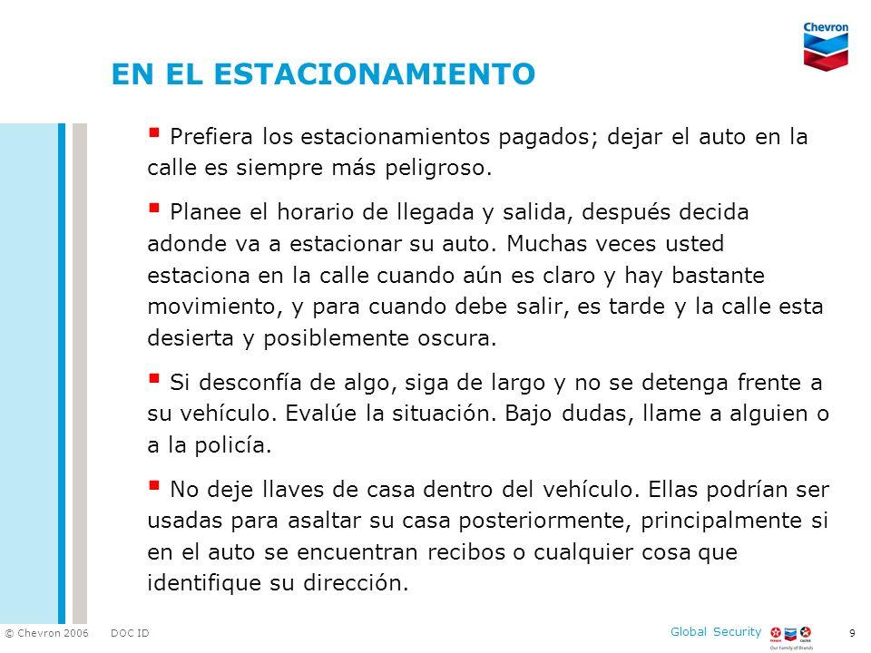 DOC ID © Chevron 2006 Global Security 9 EN EL ESTACIONAMIENTO Prefiera los estacionamientos pagados; dejar el auto en la calle es siempre más peligroso.