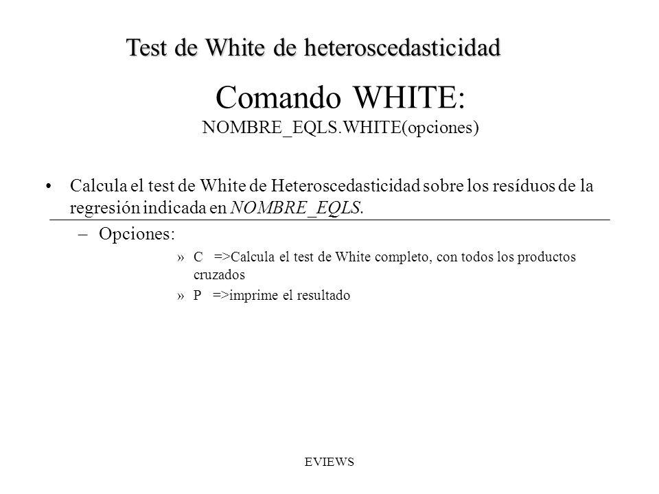 Comando WHITE: NOMBRE_EQLS.WHITE(opciones) Calcula el test de White de Heteroscedasticidad sobre los resíduos de la regresión indicada en NOMBRE_EQLS.