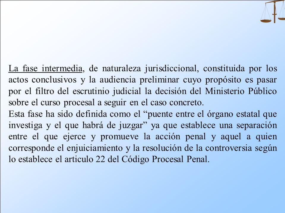 La fase intermedia, de naturaleza jurisdiccional, constituida por los actos conclusivos y la audiencia preliminar cuyo propósito es pasar por el filtro del escrutinio judicial la decisión del Ministerio Público sobre el curso procesal a seguir en el caso concreto.