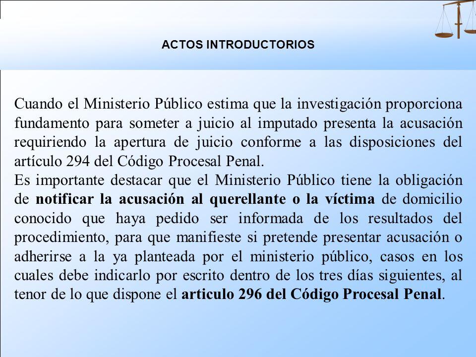 Cuando el Ministerio Público estima que la investigación proporciona fundamento para someter a juicio al imputado presenta la acusación requiriendo la apertura de juicio conforme a las disposiciones del artículo 294 del Código Procesal Penal.