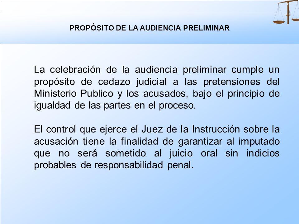 PROPÓSITO DE LA AUDIENCIA PRELIMINAR La celebración de la audiencia preliminar cumple un propósito de cedazo judicial a las pretensiones del Ministerio Publico y los acusados, bajo el principio de igualdad de las partes en el proceso.
