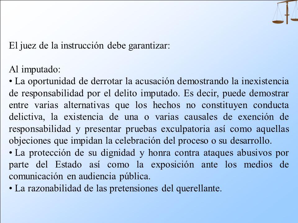 El juez de la instrucción debe garantizar: Al imputado: La oportunidad de derrotar la acusación demostrando la inexistencia de responsabilidad por el delito imputado.
