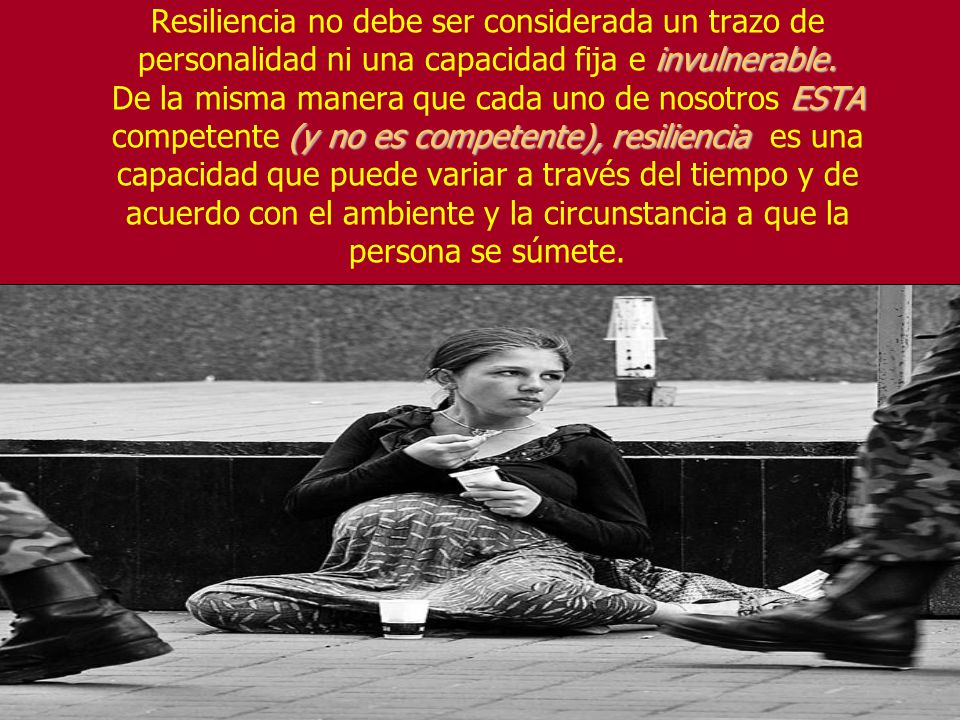 invulnerable. ESTA (y no es competente), resiliencia Resiliencia no debe ser considerada un trazo de personalidad ni una capacidad fija e invulnerable