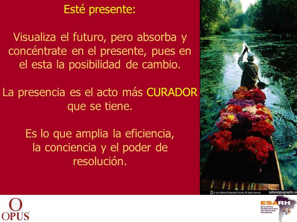 Esté presente: Visualiza el futuro, pero absorba y concéntrate en el presente, pues en el esta la posibilidad de cambio. La presencia es el acto más C