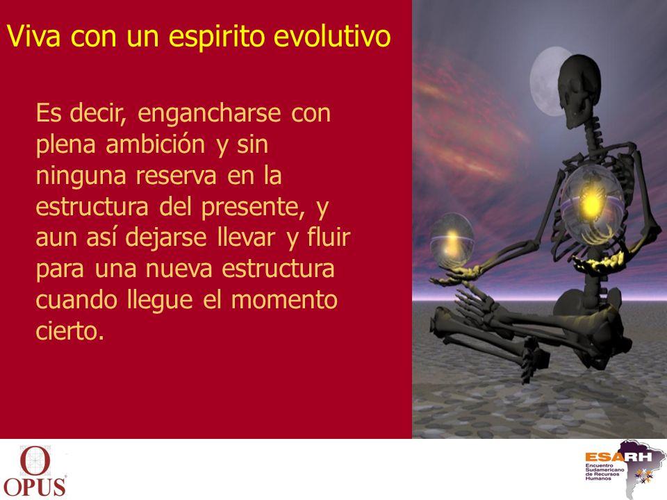 Viva con un espirito evolutivo Es decir, engancharse con plena ambición y sin ninguna reserva en la estructura del presente, y aun así dejarse llevar