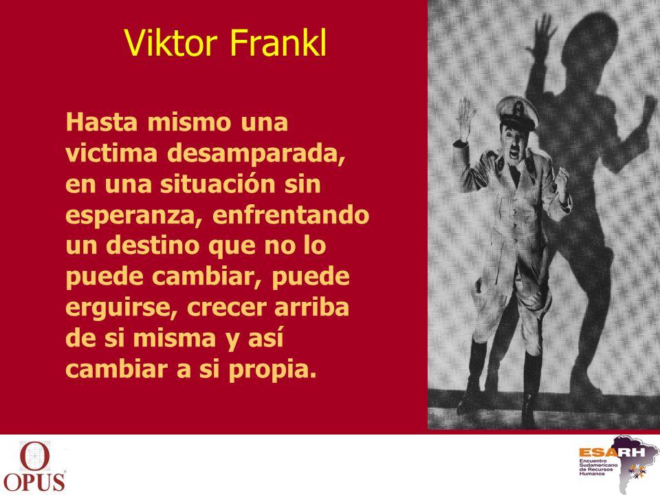 Viktor Frankl Hasta mismo una victima desamparada, en una situación sin esperanza, enfrentando un destino que no lo puede cambiar, puede erguirse, cre