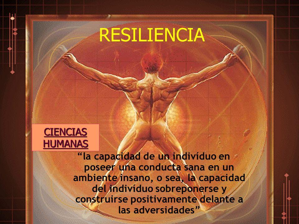 RESILIENCIA la capacidad de un indivíduo en poseer una conducta sana en un ambiente insano, o sea, la capacidad del indivíduo sobreponerse y construir