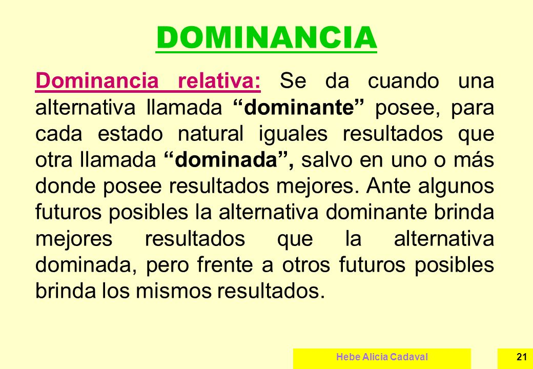 Hebe Alicia Cadaval21 DOMINANCIA Dominancia relativa: Se da cuando una alternativa llamada dominante posee, para cada estado natural iguales resultado