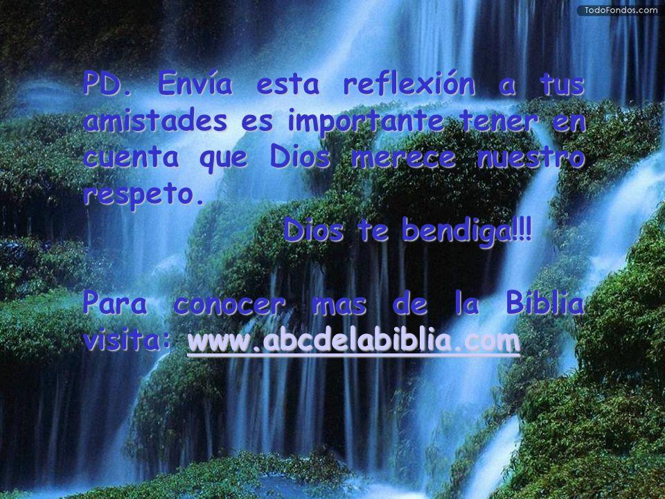 PD. Envía esta reflexión a tus amistades es importante tener en cuenta que Dios merece nuestro respeto. Dios te bendiga!!! Para conocer mas de la Bibl