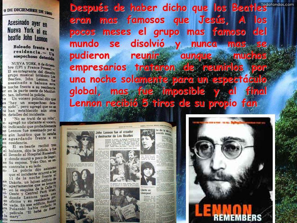 Después de haber dicho que los Beatles eran mas famosos que Jesús, A los pocos meses el grupo mas famoso del mundo se disolvió y nunca mas se pudieron