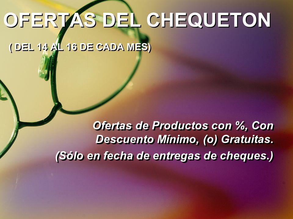 OFERTAS DEL CHEQUETON ( DEL 14 AL 16 DE CADA MES) Ofertas de Productos con %, Con Descuento Mínimo, (o) Gratuitas. (Sólo en fecha de entregas de chequ