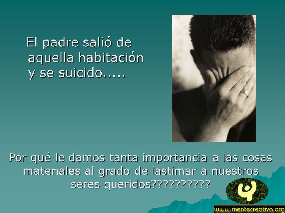 El padre salió de aquella habitación y se suicido..... El padre salió de aquella habitación y se suicido..... Por qué le damos tanta importancia a las