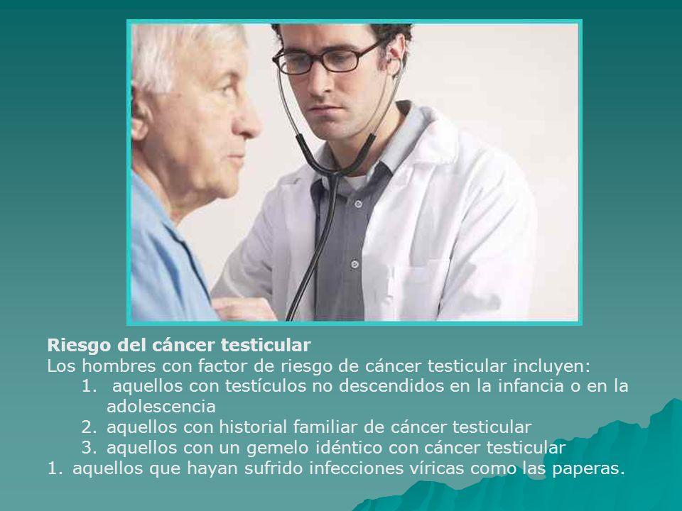 Riesgo del cáncer testicular Los hombres con factor de riesgo de cáncer testicular incluyen: 1. aquellos con testículos no descendidos en la infancia
