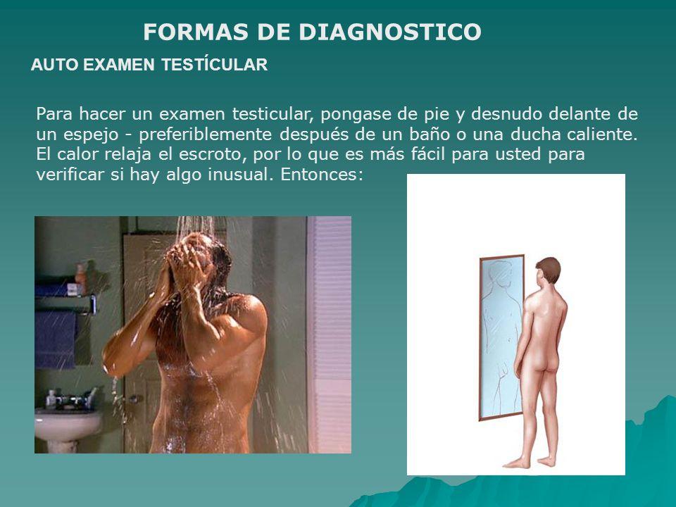 AUTO EXAMEN TESTÍCULAR FORMAS DE DIAGNOSTICO Para hacer un examen testicular, pongase de pie y desnudo delante de un espejo - preferiblemente después