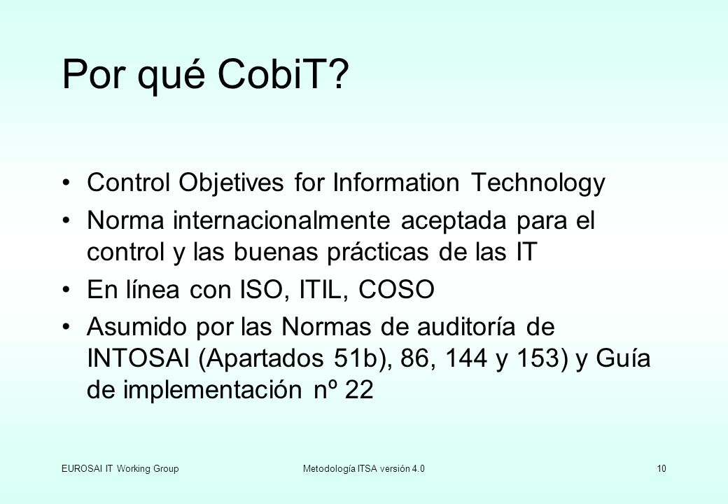 EUROSAI IT Working GroupMetodología ITSA versión 4.010 Por qué CobiT? Control Objetives for Information Technology Norma internacionalmente aceptada p