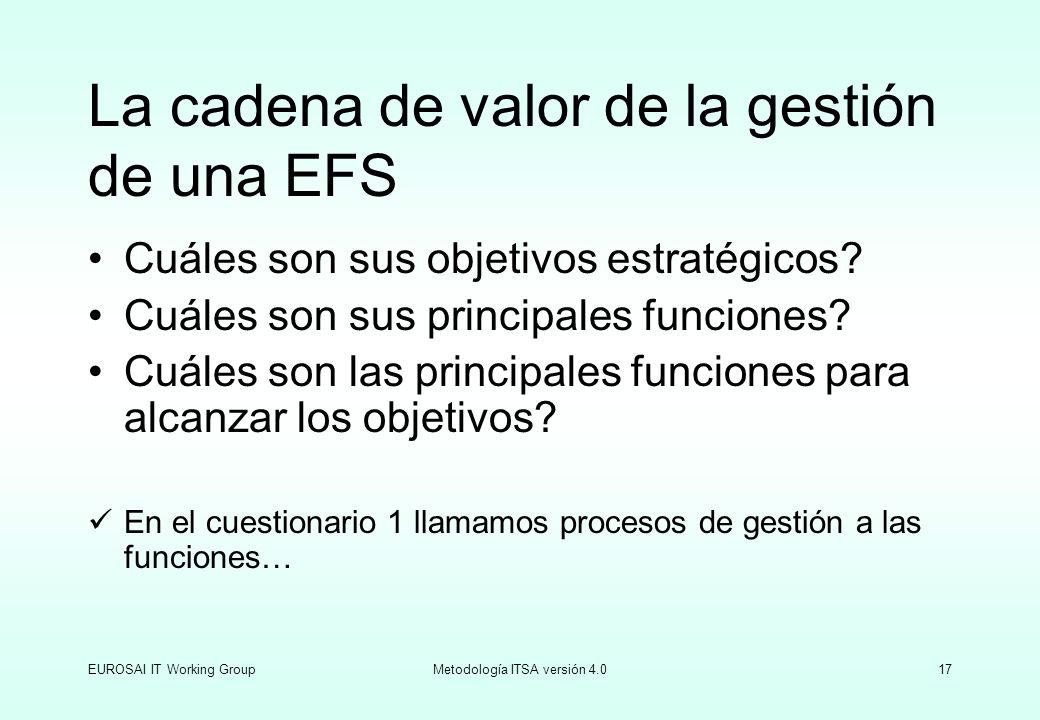 EUROSAI IT Working GroupMetodología ITSA versión 4.017 La cadena de valor de la gestión de una EFS Cuáles son sus objetivos estratégicos? Cuáles son s