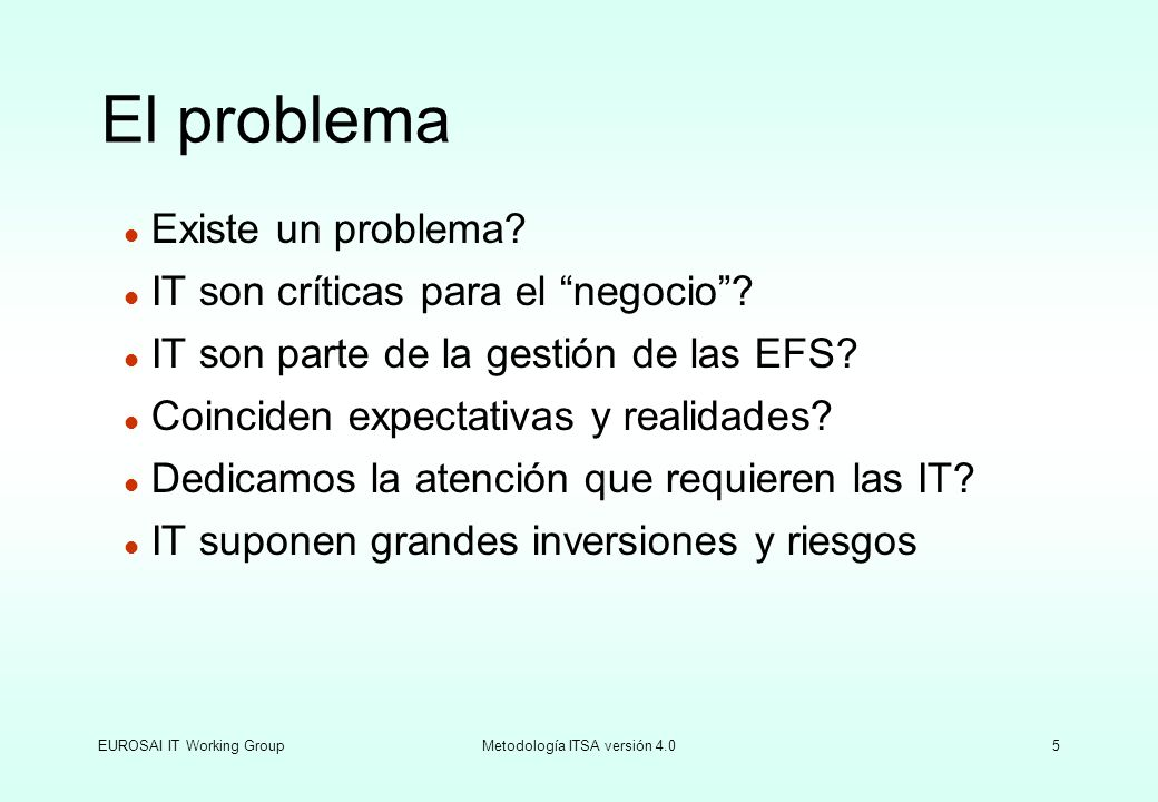 EUROSAI IT Working GroupMetodología ITSA versión 4.05 l Existe un problema? l IT son críticas para el negocio? l IT son parte de la gestión de las EFS