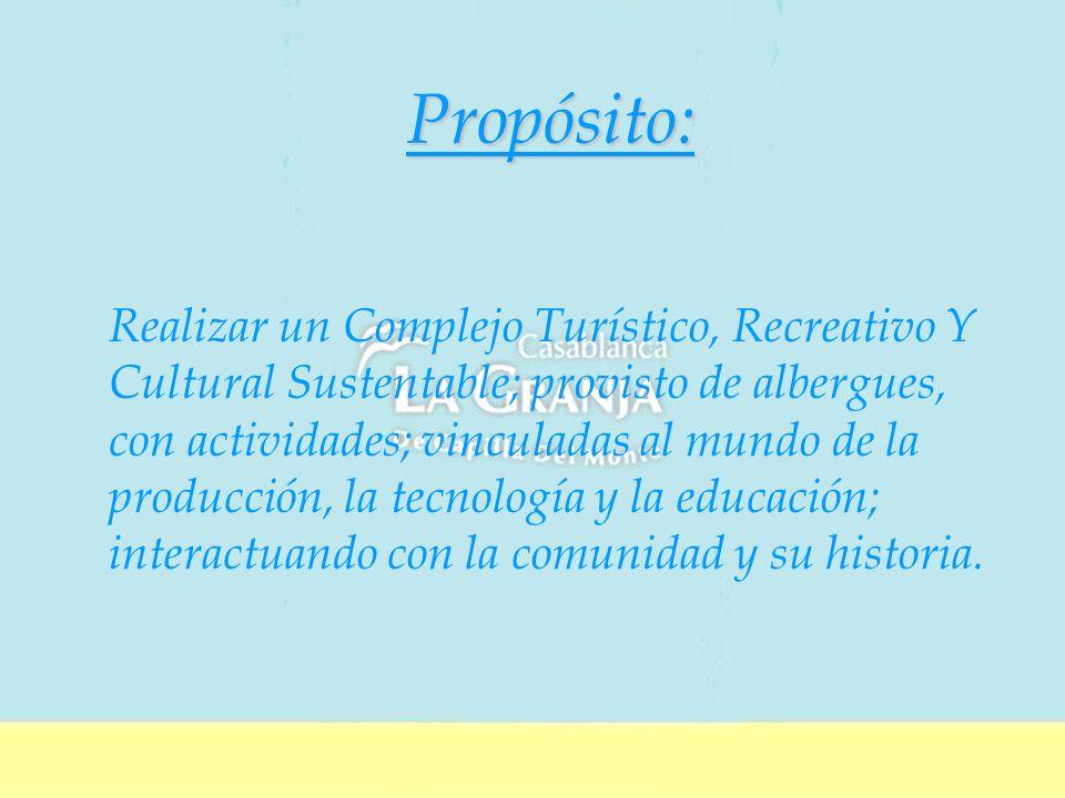 Propósito: Realizar un Complejo Turístico, Recreativo Y Cultural Sustentable; provisto de albergues, con actividades; vinculadas al mundo de la producción, la tecnología y la educación; interactuando con la comunidad y su historia.