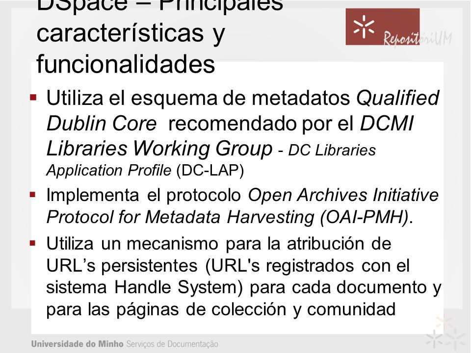 DSpace – Principales características y funcionalidades Utiliza el esquema de metadatos Qualified Dublin Core recomendado por el DCMI Libraries Working Group - DC Libraries Application Profile (DC-LAP) Implementa el protocolo Open Archives Initiative Protocol for Metadata Harvesting (OAI-PMH).