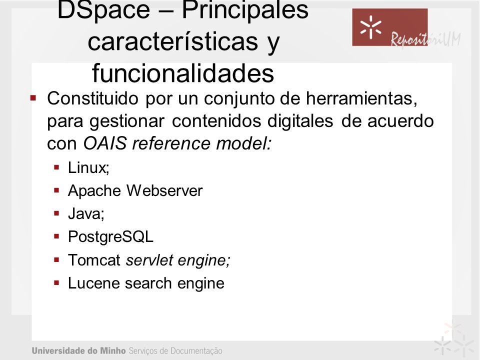 DSpace – Principales características y funcionalidades Constituido por un conjunto de herramientas, para gestionar contenidos digitales de acuerdo con OAIS reference model: Linux; Apache Webserver Java; PostgreSQL Tomcat servlet engine; Lucene search engine