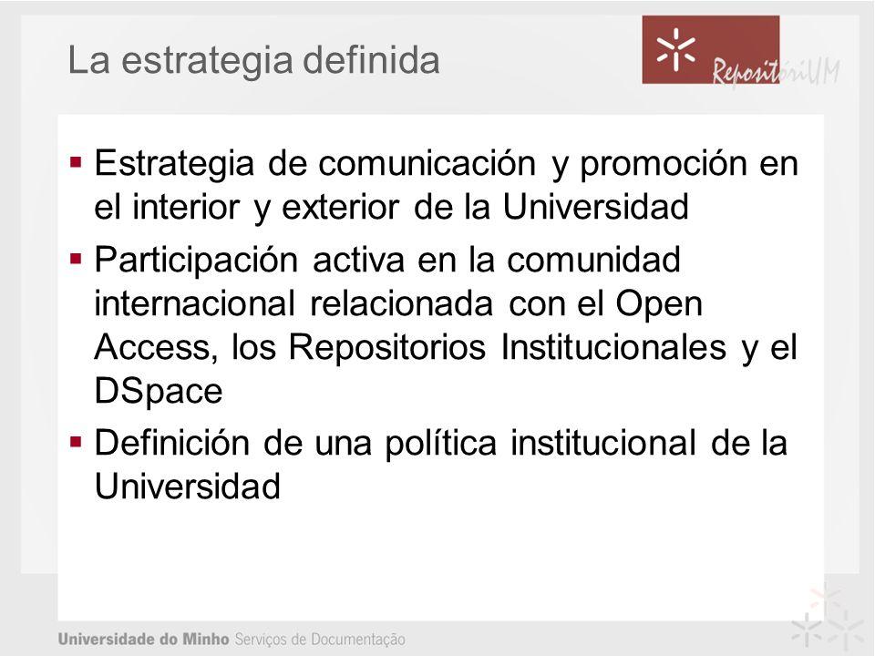La estrategia definida Estrategia de comunicación y promoción en el interior y exterior de la Universidad Participación activa en la comunidad internacional relacionada con el Open Access, los Repositorios Institucionales y el DSpace Definición de una política institucional de la Universidad