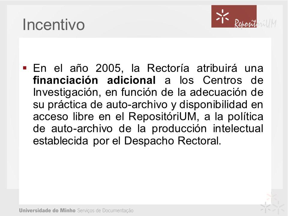 Incentivo En el año 2005, la Rectoría atribuirá una financiación adicional a los Centros de Investigación, en función de la adecuación de su práctica de auto-archivo y disponibilidad en acceso libre en el RepositóriUM, a la política de auto-archivo de la producción intelectual establecida por el Despacho Rectoral.