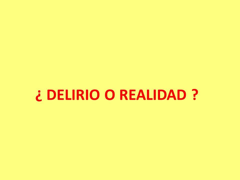 ¿ DELIRIO O REALIDAD ?