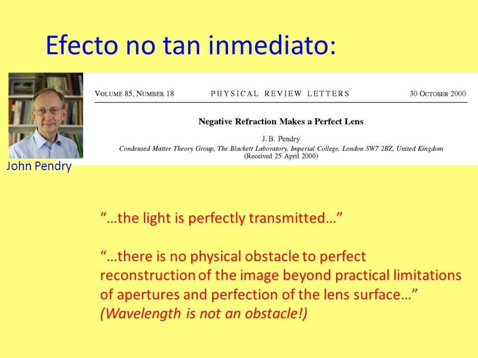Efecto no tan inmediato: John Pendry …the light is perfectly transmitted… …there is no physical obstacle to perfect reconstruction of the image beyond practical limitations of apertures and perfection of the lens surface… (Wavelength is not an obstacle!)