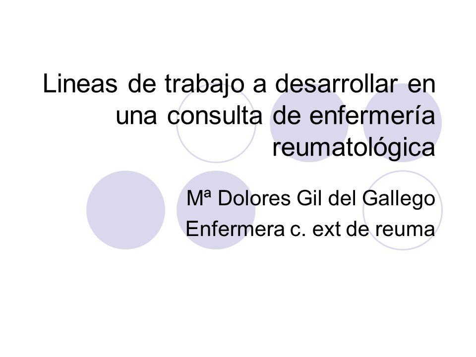 Lineas de trabajo a desarrollar en una consulta de enfermería reumatológica Mª Dolores Gil del Gallego Enfermera c. ext de reuma