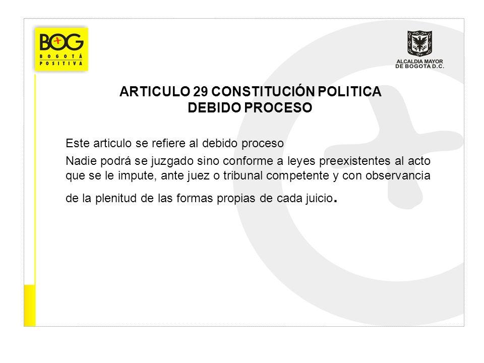 ARTICULO 29 CONSTITUCIÓN POLITICA DEBIDO PROCESO Este articulo se refiere al debido proceso Nadie podrá se juzgado sino conforme a leyes preexistentes