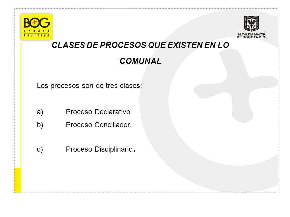 CLASES DE PROCESOS QUE EXISTEN EN LO COMUNAL Los procesos son de tres clases: a)Proceso Declarativo b)Proceso Conciliador. c)Proceso Disciplinario.