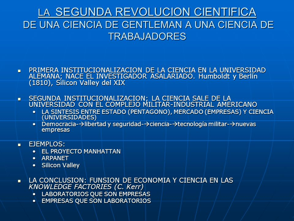 CIENCIA INDUSTRIAL QUE DA ORIGEN A LA SOCIEDAD DEL CONOCIMIENTO: 1-PRODUCCION INDUSTRIAL DE CONOCIMIENTOS; LA CIENCIA SE APLICA A LA PRODUCCION DE CIENCIA ; CRECIMIENTO EXPONENCIAL DEL FLUJO Y DEL STOCK 2-INCIDENCIA SOCIAL ACELERADA DE LOS CONOCIMIENTOS ACOPLADA A UNA SOCIEDAD NEOFILICA 3-DISTRIBUCION DE LOS CONOCIMIENTOS: LA CIENCIA COMO HABITO DE PENSAMIENTO (MANERA DE PENSAR) DOMINANTE, CIENCIA COMO CULTURA.