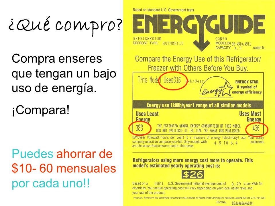 ¿Qué compro? Compra enseres que tengan un bajo uso de energía. ¡Compara! Puedes ahorrar de $10- 60 mensuales por cada uno!!