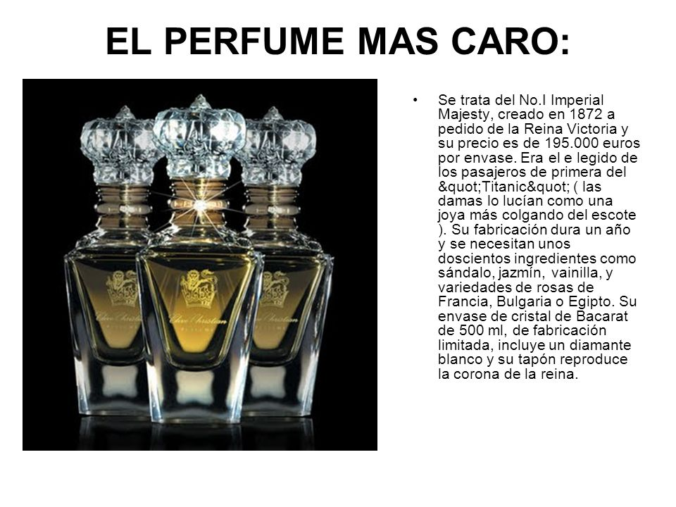 EL PERFUME MAS CARO: Se trata del No.I Imperial Majesty, creado en 1872 a pedido de la Reina Victoria y su precio es de 195.000 euros por envase. Era
