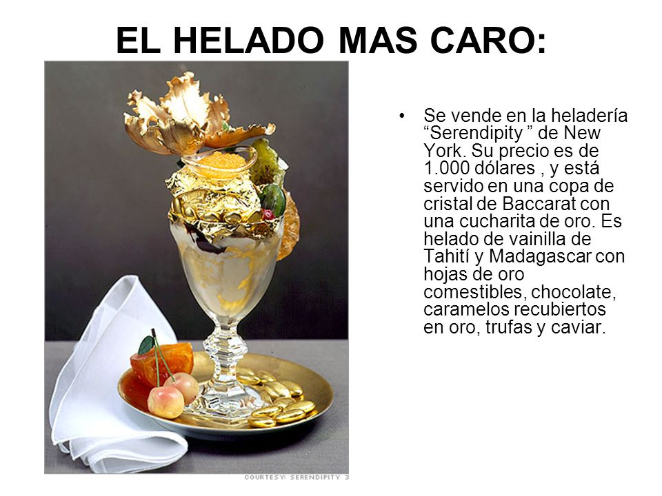 EL HELADO MAS CARO: Se vende en la heladería Serendipity de New York. Su precio es de 1.000 dólares, y está servido en una copa de cristal de Baccarat