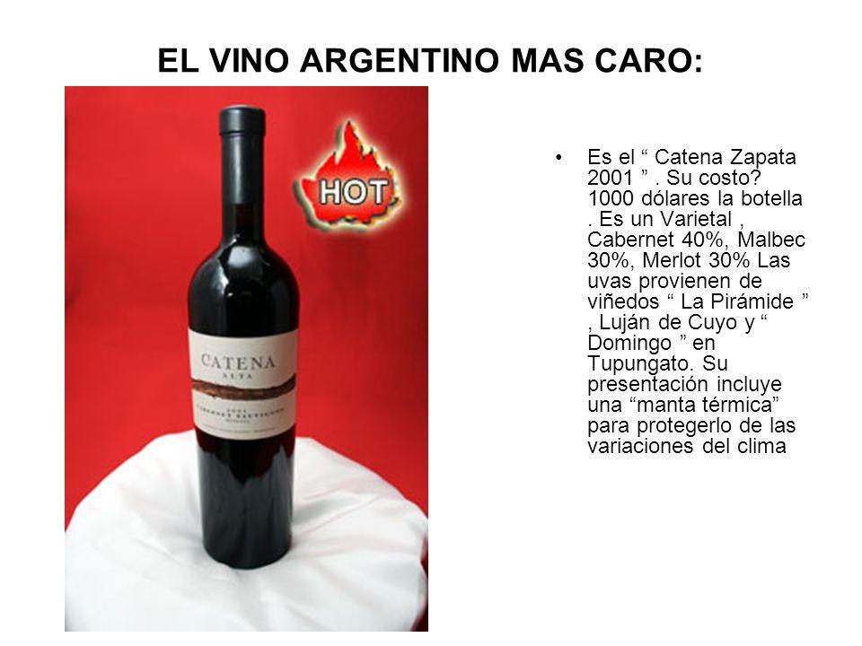EL VINO ARGENTINO MAS CARO: Es el Catena Zapata 2001. Su costo? 1000 dólares la botella. Es un Varietal, Cabernet 40%, Malbec 30%, Merlot 30% Las uvas
