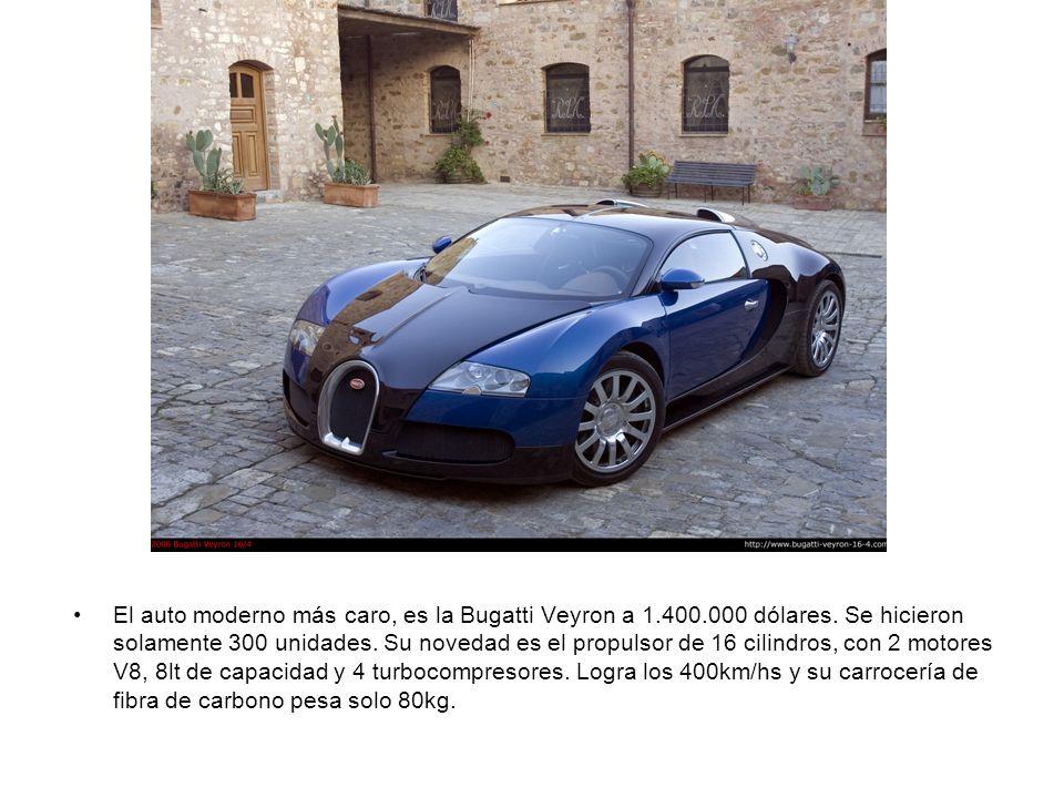 El auto moderno más caro, es la Bugatti Veyron a 1.400.000 dólares. Se hicieron solamente 300 unidades. Su novedad es el propulsor de 16 cilindros, co