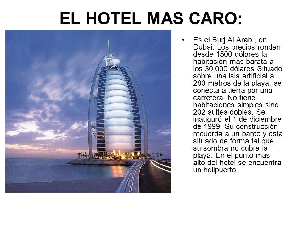 EL HOTEL MAS CARO: Es el Burj Al Arab, en Dubai. Los precios rondan desde 1500 dólares la habitación más barata a los 30.000 dólares Situado sobre una