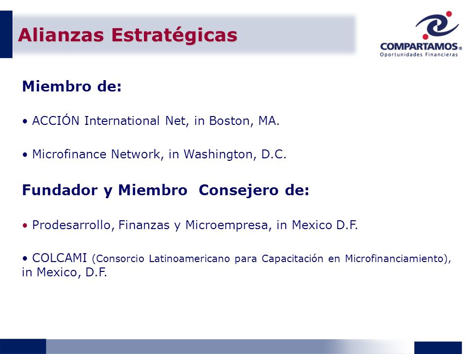 Alianzas Estratégicas Miembro de: ACCIÓN International Net, in Boston, MA. Microfinance Network, in Washington, D.C. Fundador y Miembro Consejero de: