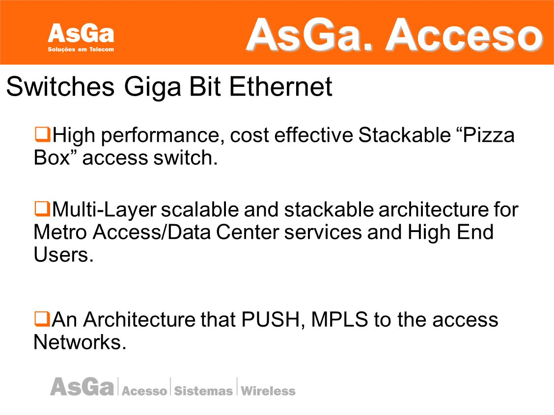 AsGa. Acceso An Architecture that PUSH, MPLS to the access Networks. High performance, cost effective Stackable Pizza Box access switch. Multi-Layer s