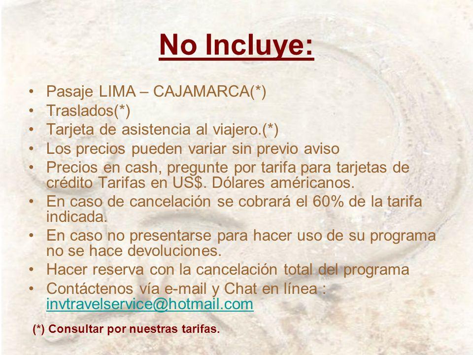 No Incluye: Pasaje LIMA – CAJAMARCA(*) Traslados(*) Tarjeta de asistencia al viajero.(*) Los precios pueden variar sin previo aviso Precios en cash, p
