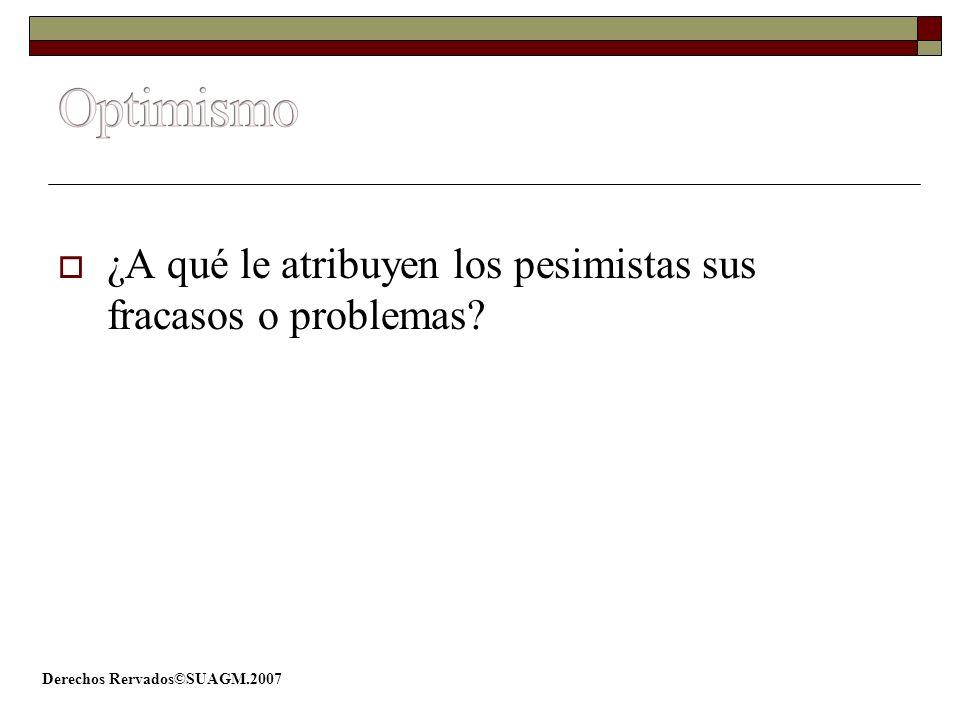 Derechos Rervados©SUAGM.2007 ¿A qué le atribuyen los pesimistas sus fracasos o problemas?