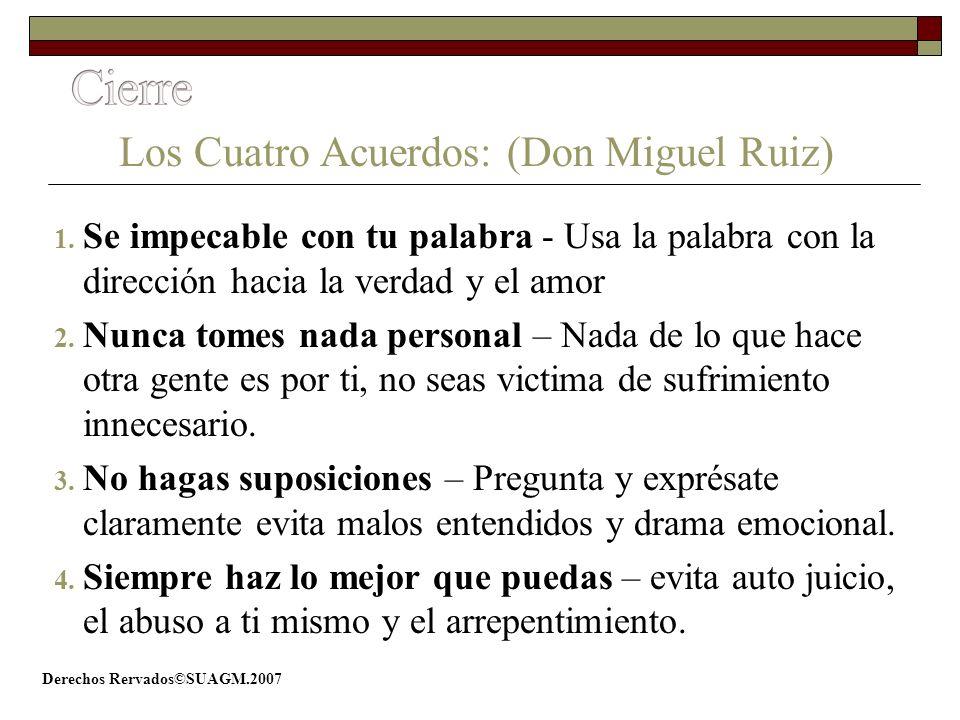 Derechos Rervados©SUAGM.2007 Los Cuatro Acuerdos: (Don Miguel Ruiz) 1. Se impecable con tu palabra - Usa la palabra con la dirección hacia la verdad y