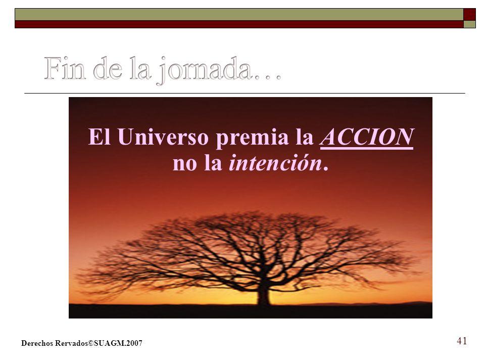 Derechos Rervados©SUAGM.2007 41 El Universo premia la ACCION no la intención.