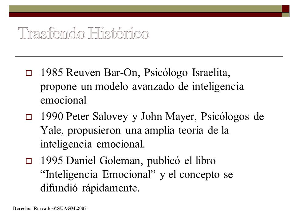 Derechos Rervados©SUAGM.2007 1985 Reuven Bar-On, Psicólogo Israelita, propone un modelo avanzado de inteligencia emocional 1990 Peter Salovey y John M